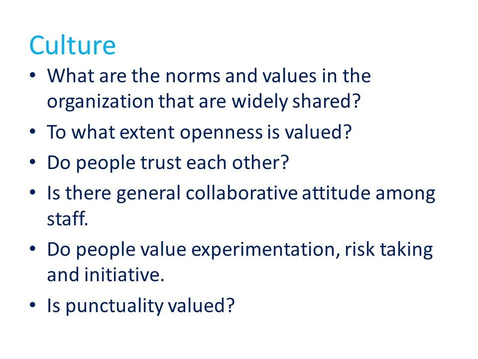 Culture What are the norms and values in the organization that are widely shared To what extent openness is valued