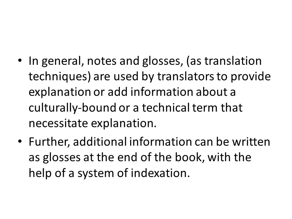 In general, notes and glosses, (as translation techniques) are used by translators to provide explanation or add information about a culturally-bound or a technical term that necessitate explanation.