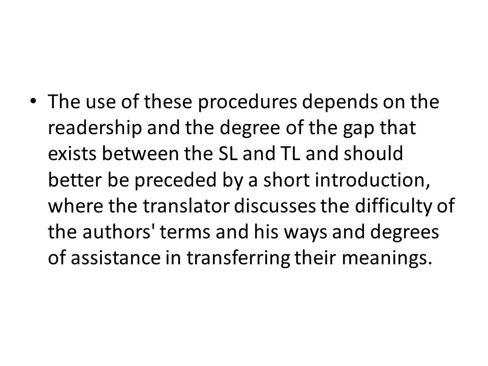 The use of these procedures depends on the readership and the degree of the gap that exists between the SL and TL and should better be preceded by a short introduction, where the translator discusses the difficulty of the authors terms and his ways and degrees of assistance in transferring their meanings.
