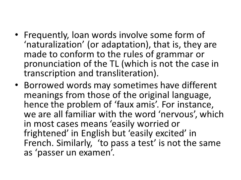 Frequently, loan words involve some form of 'naturalization' (or adaptation), that is, they are made to conform to the rules of grammar or pronunciation of the TL (which is not the case in transcription and transliteration).