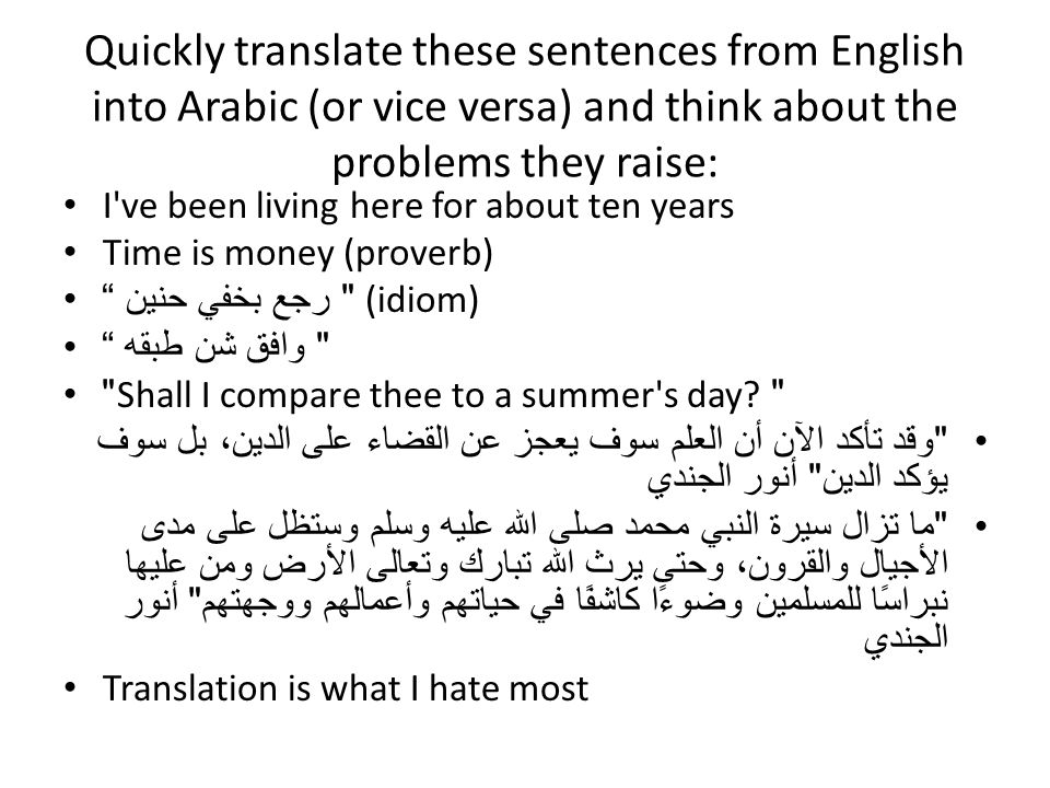 Quickly translate these sentences from English into Arabic (or vice versa) and think about the problems they raise: