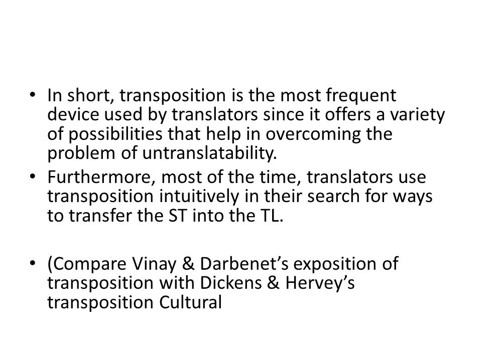 In short, transposition is the most frequent device used by translators since it offers a variety of possibilities that help in overcoming the problem of untranslatability.