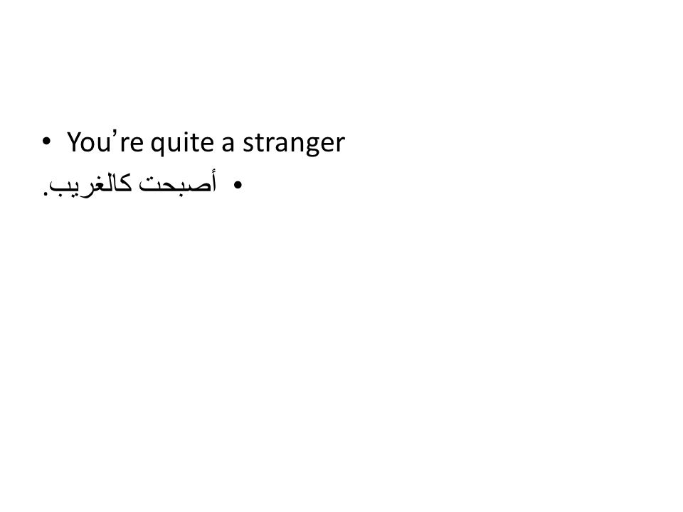 You're quite a stranger