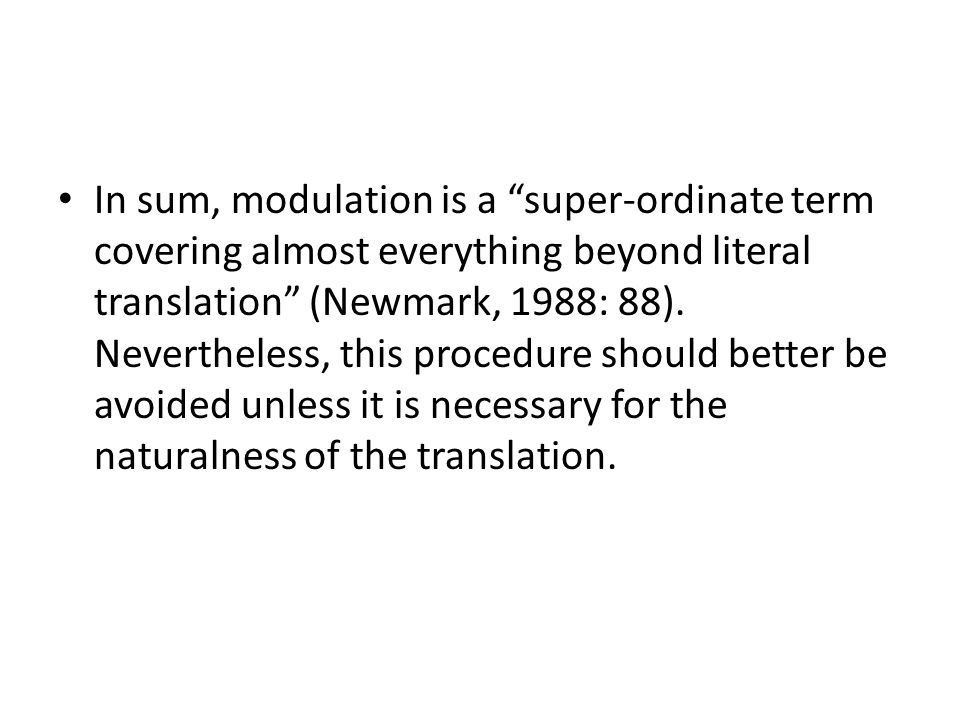 In sum, modulation is a super-ordinate term covering almost everything beyond literal translation (Newmark, 1988: 88).