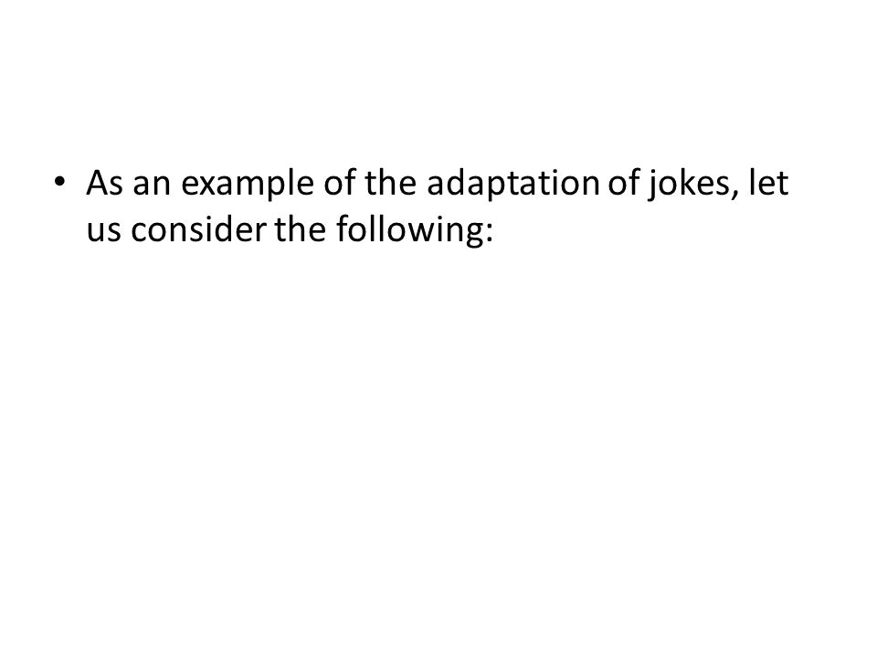 As an example of the adaptation of jokes, let us consider the following: