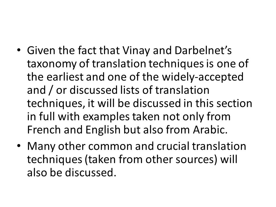 Given the fact that Vinay and Darbelnet's taxonomy of translation techniques is one of the earliest and one of the widely-accepted and / or discussed lists of translation techniques, it will be discussed in this section in full with examples taken not only from French and English but also from Arabic.
