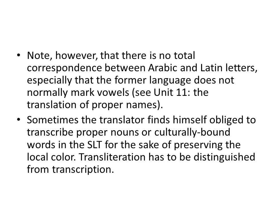 Note, however, that there is no total correspondence between Arabic and Latin letters, especially that the former language does not normally mark vowels (see Unit 11: the translation of proper names).
