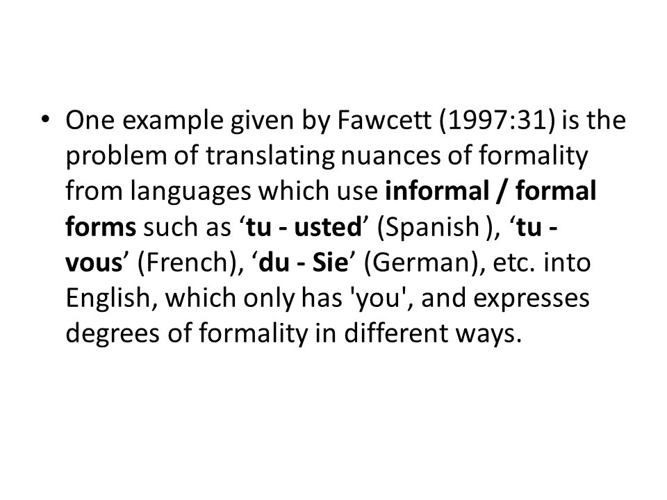One example given by Fawcett (1997:31) is the problem of translating nuances of formality from languages which use informal / formal forms such as 'tu - usted' (Spanish ), 'tu - vous' (French), 'du - Sie' (German), etc.