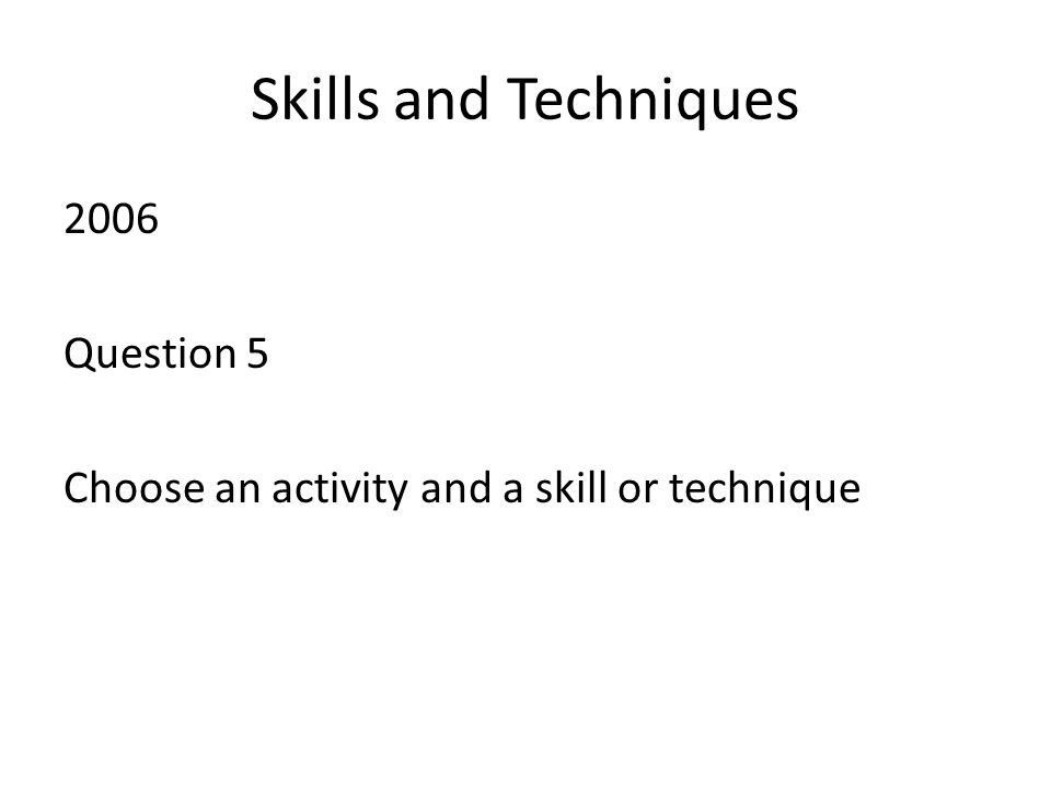 Skills and Techniques 2006 Question 5 Choose an activity and a skill or technique