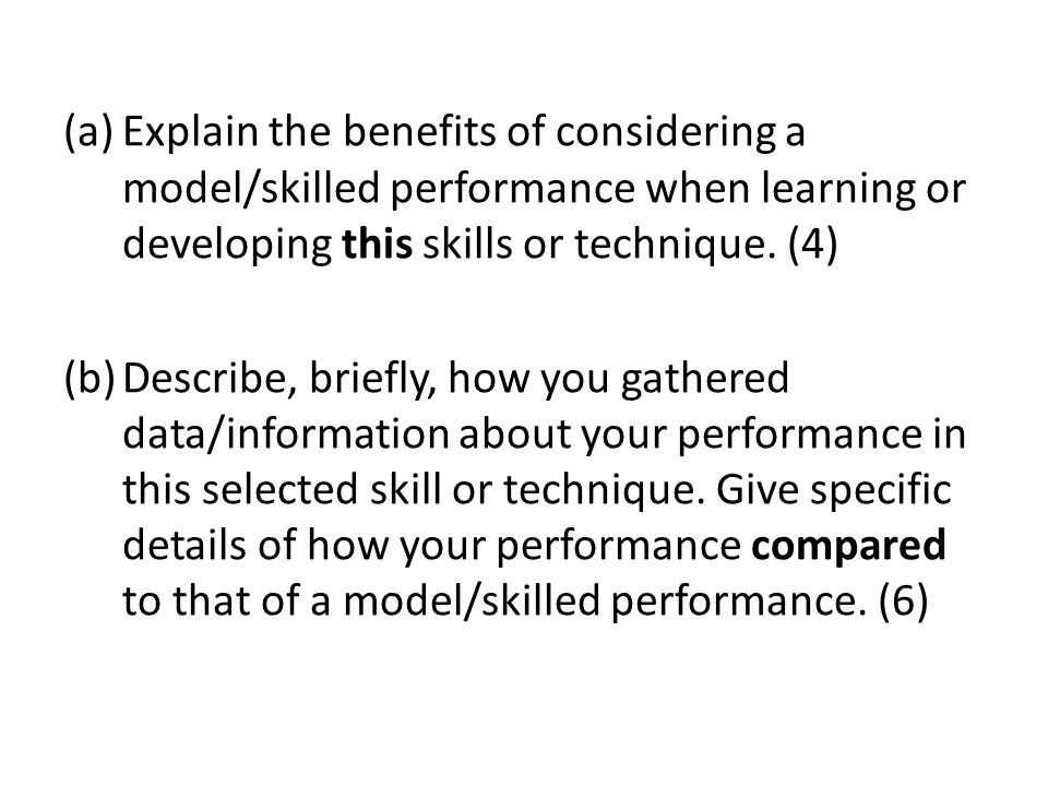 Explain the benefits of considering a model/skilled performance when learning or developing this skills or technique. (4)
