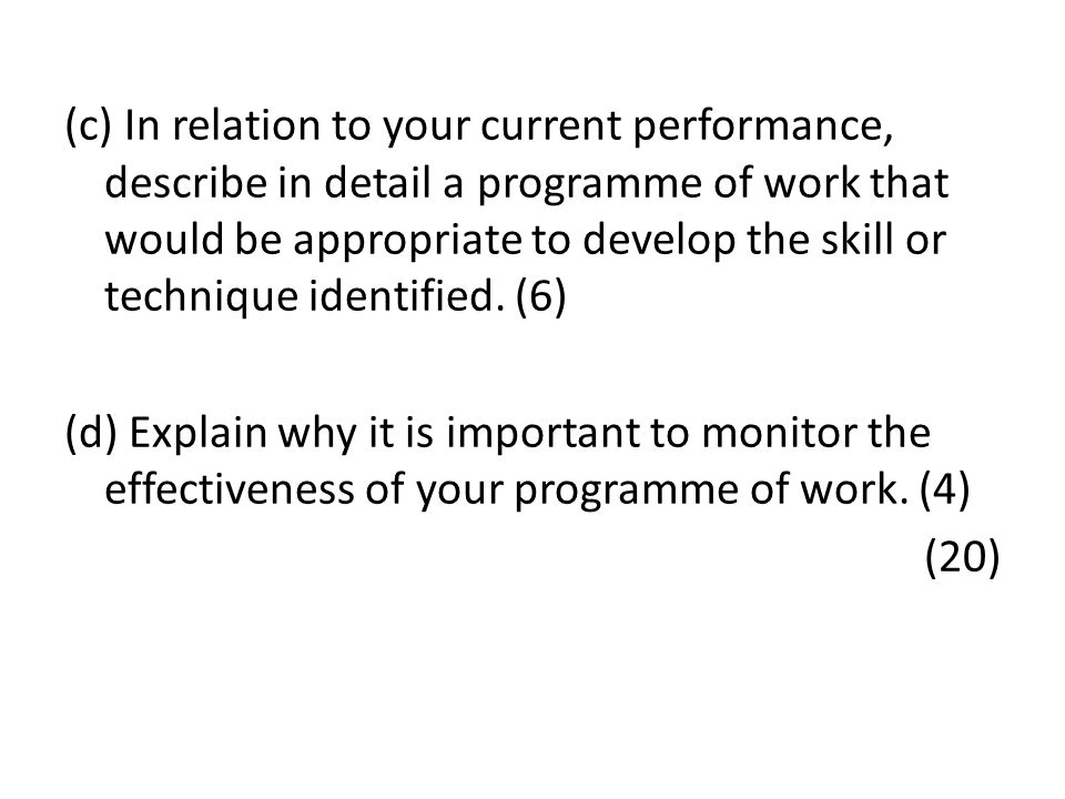 (c) In relation to your current performance, describe in detail a programme of work that would be appropriate to develop the skill or technique identified.