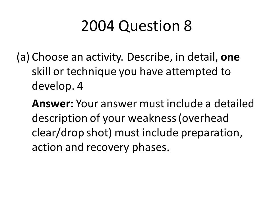 2004 Question 8 Choose an activity. Describe, in detail, one skill or technique you have attempted to develop. 4.