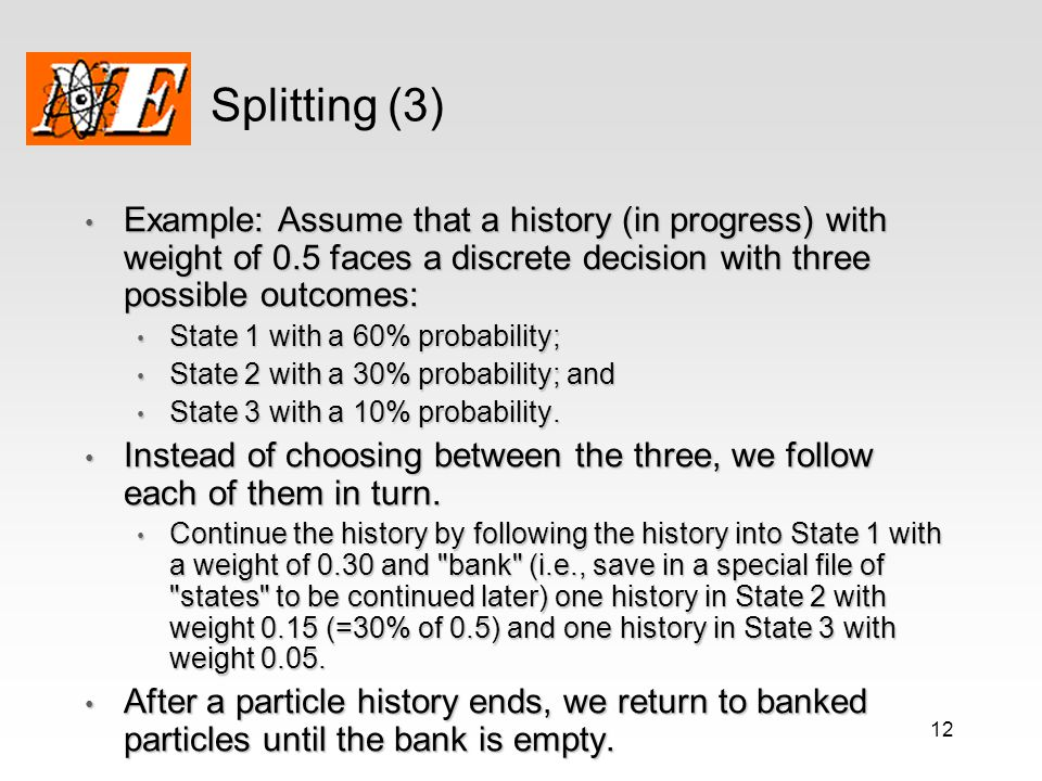 Splitting (3) Example: Assume that a history (in progress) with weight of 0.5 faces a discrete decision with three possible outcomes: