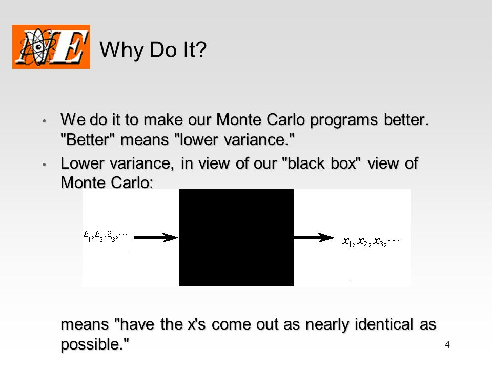 Why Do It We do it to make our Monte Carlo programs better. Better means lower variance.