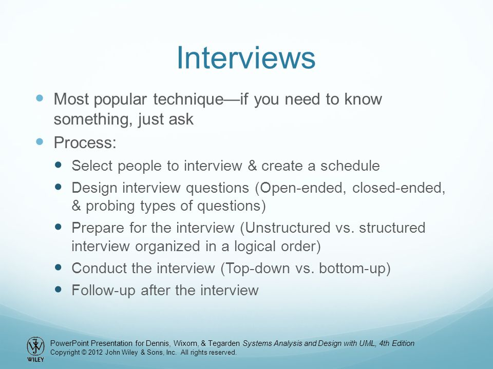 Interviews Most popular technique—if you need to know something, just ask. Process: Select people to interview & create a schedule.