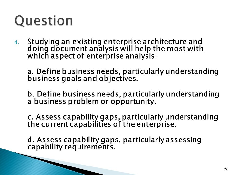 Question Studying an existing enterprise architecture and doing document analysis will help the most with which aspect of enterprise analysis: