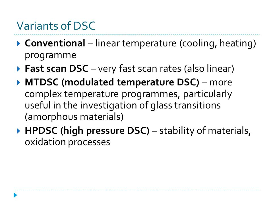 Variants of DSC Conventional – linear temperature (cooling, heating) programme. Fast scan DSC – very fast scan rates (also linear)