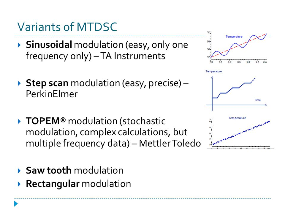 Variants of MTDSC Sinusoidal modulation (easy, only one frequency only) – TA Instruments. Step scan modulation (easy, precise) – PerkinElmer.
