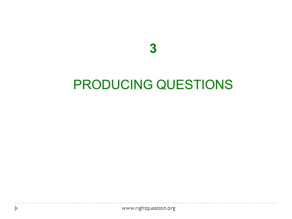 3 PRODUCING QUESTIONS www.rightquestion.org