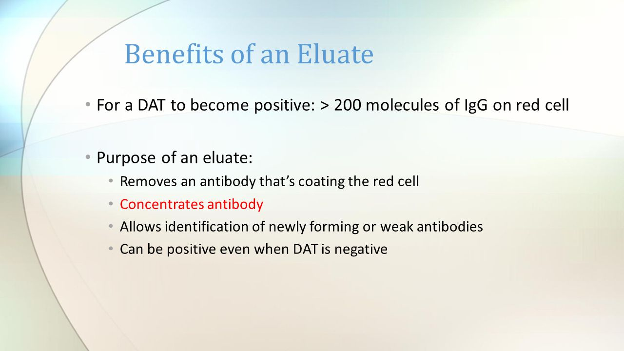Benefits of an Eluate For a DAT to become positive: > 200 molecules of IgG on red cell. Purpose of an eluate: