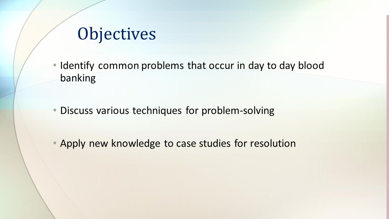 Objectives Identify common problems that occur in day to day blood banking. Discuss various techniques for problem-solving.