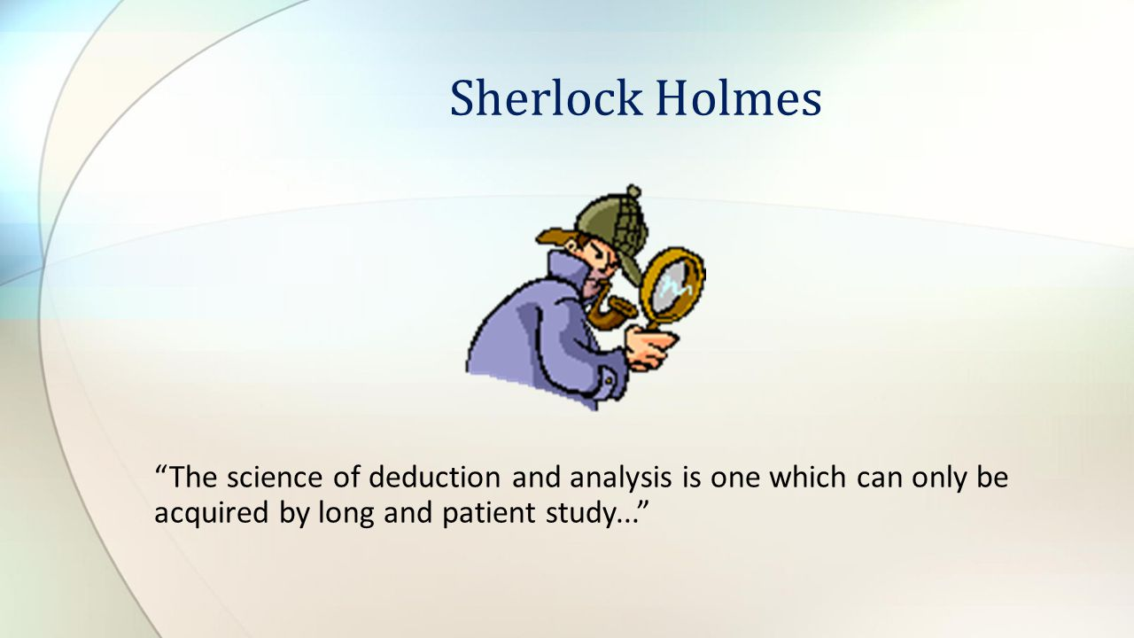 Sherlock Holmes The science of deduction and analysis is one which can only be acquired by long and patient study...