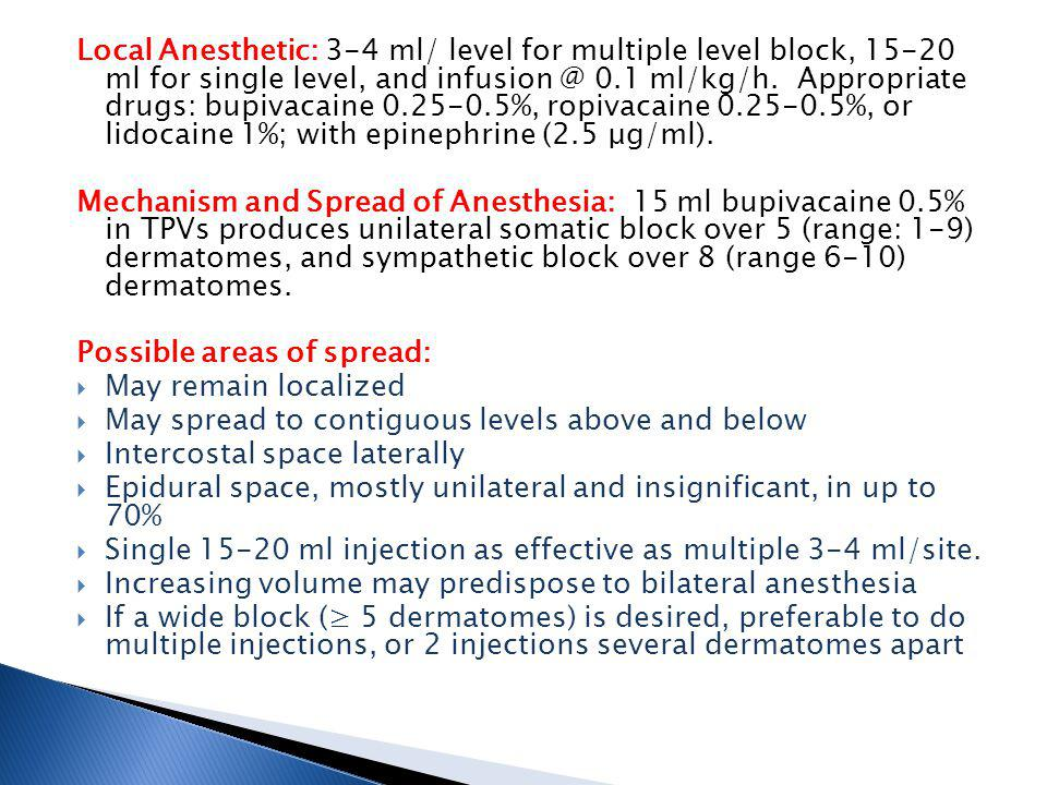 Local Anesthetic: 3-4 ml/ level for multiple level block, 15-20 ml for single level, and infusion @ 0.1 ml/kg/h. Appropriate drugs: bupivacaine 0.25-0.5%, ropivacaine 0.25-0.5%, or lidocaine 1%; with epinephrine (2.5 μg/ml).