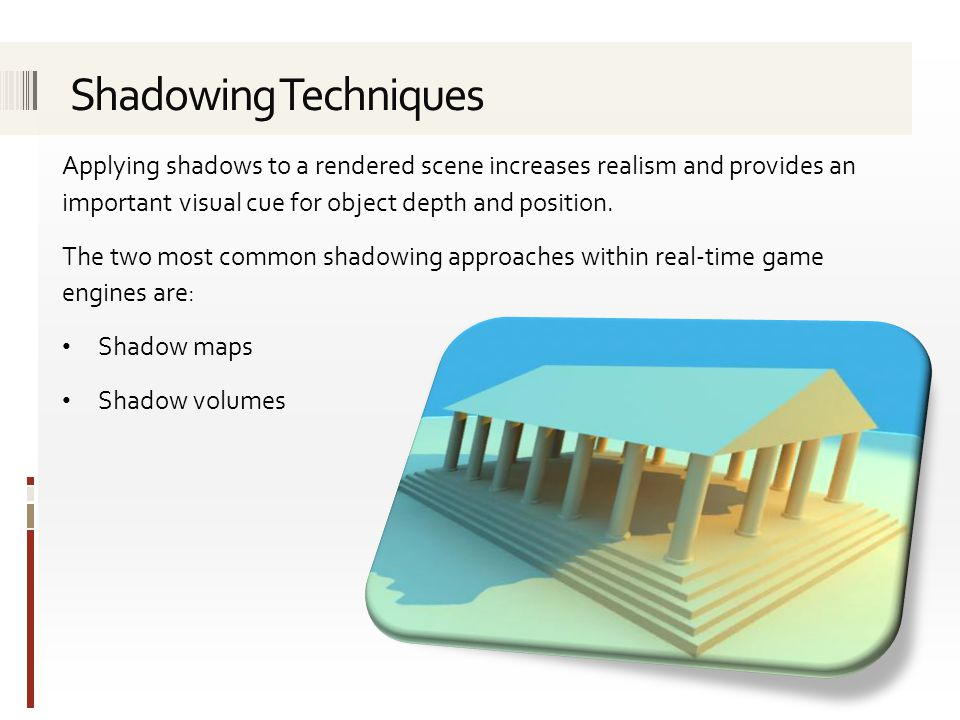 Shadowing Techniques Applying shadows to a rendered scene increases realism and provides an important visual cue for object depth and position.