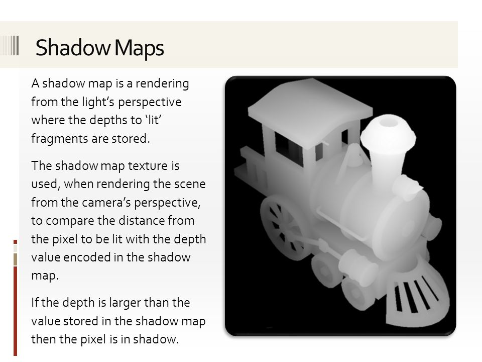 Shadow Maps A shadow map is a rendering from the light's perspective where the depths to 'lit' fragments are stored.