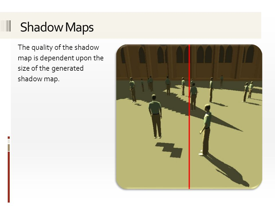 Shadow Maps The quality of the shadow map is dependent upon the size of the generated shadow map.