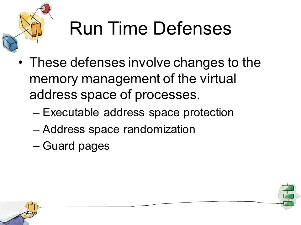Run Time Defenses These defenses involve changes to the memory management of the virtual address space of processes.