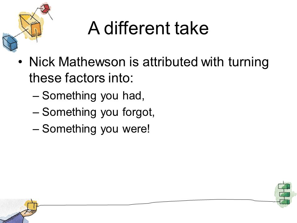A different take Nick Mathewson is attributed with turning these factors into: Something you had, Something you forgot,