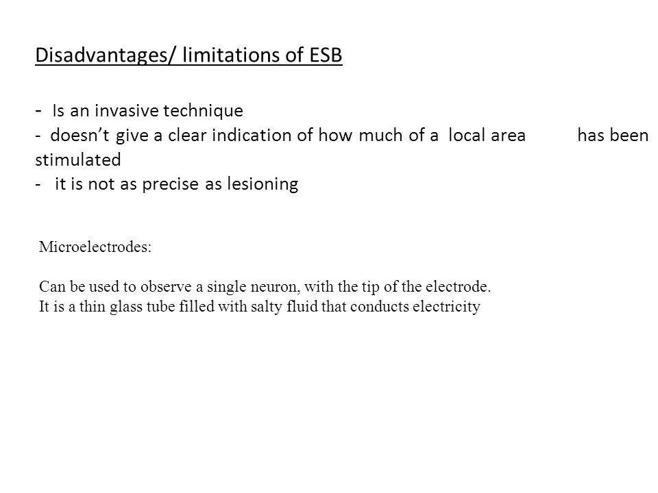 Disadvantages/ limitations of ESB - Is an invasive technique - doesn't give a clear indication of how much of a local area has been stimulated - it is not as precise as lesioning