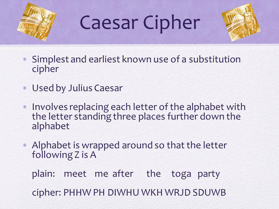 Caesar Cipher Simplest and earliest known use of a substitution cipher