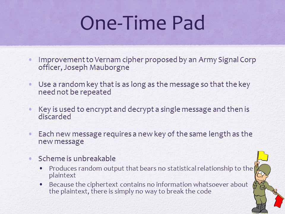 One-Time Pad Improvement to Vernam cipher proposed by an Army Signal Corp officer, Joseph Mauborgne.