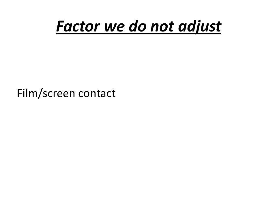 Factor we do not adjust Film/screen contact