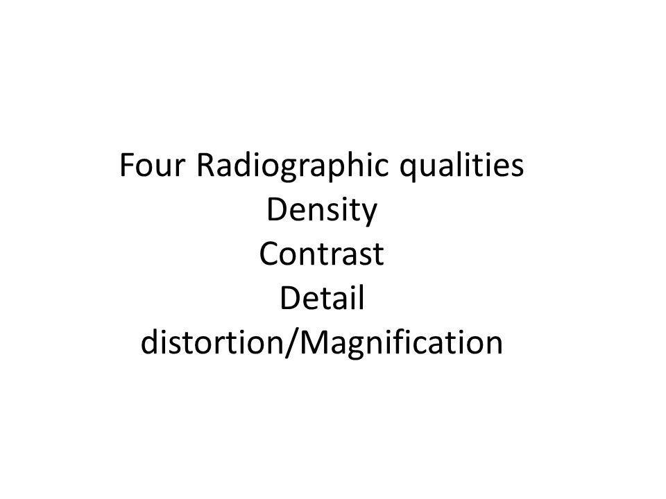 Four Radiographic qualities Density Contrast Detail distortion/Magnification