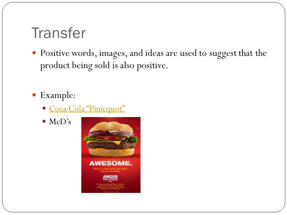 Transfer Positive words, images, and ideas are used to suggest that the product being sold is also positive.