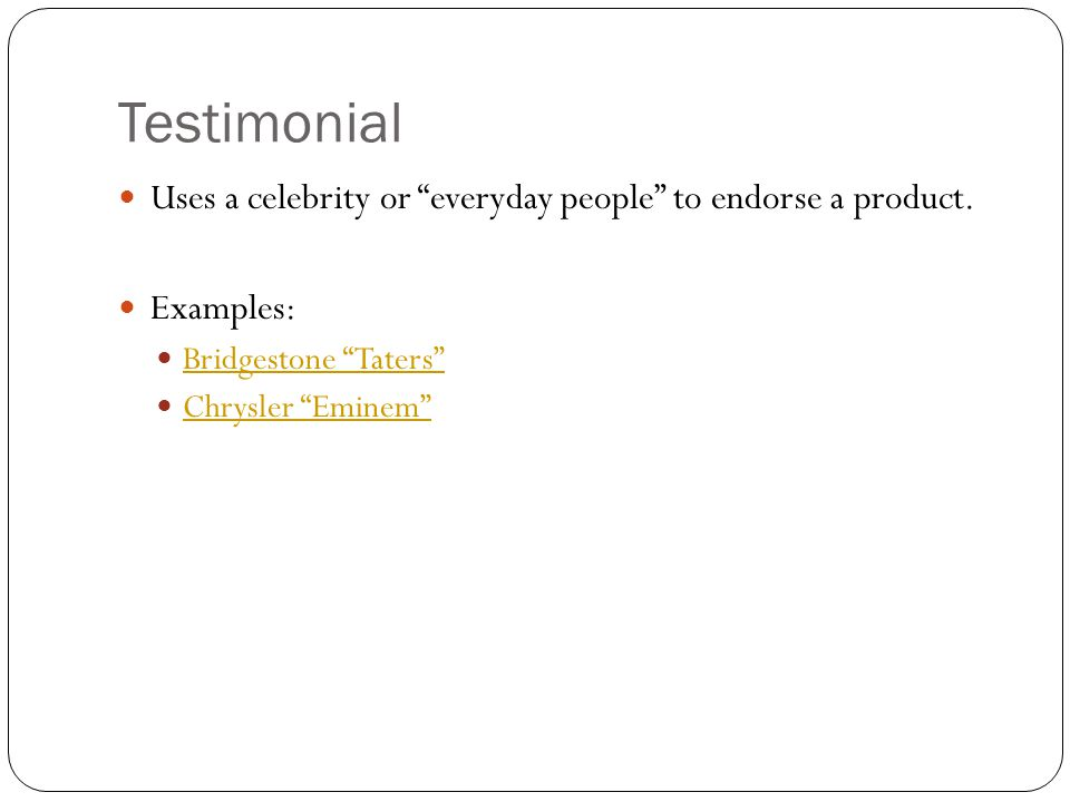 Testimonial Uses a celebrity or everyday people to endorse a product. Examples: Bridgestone Taters