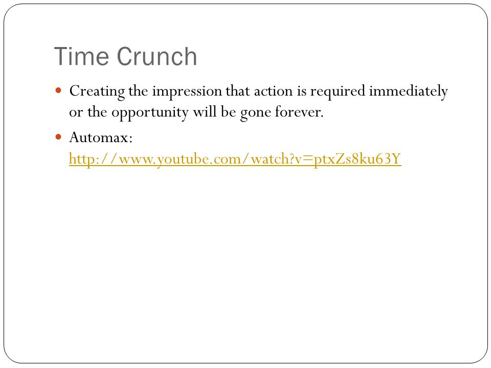 Time Crunch Creating the impression that action is required immediately or the opportunity will be gone forever.