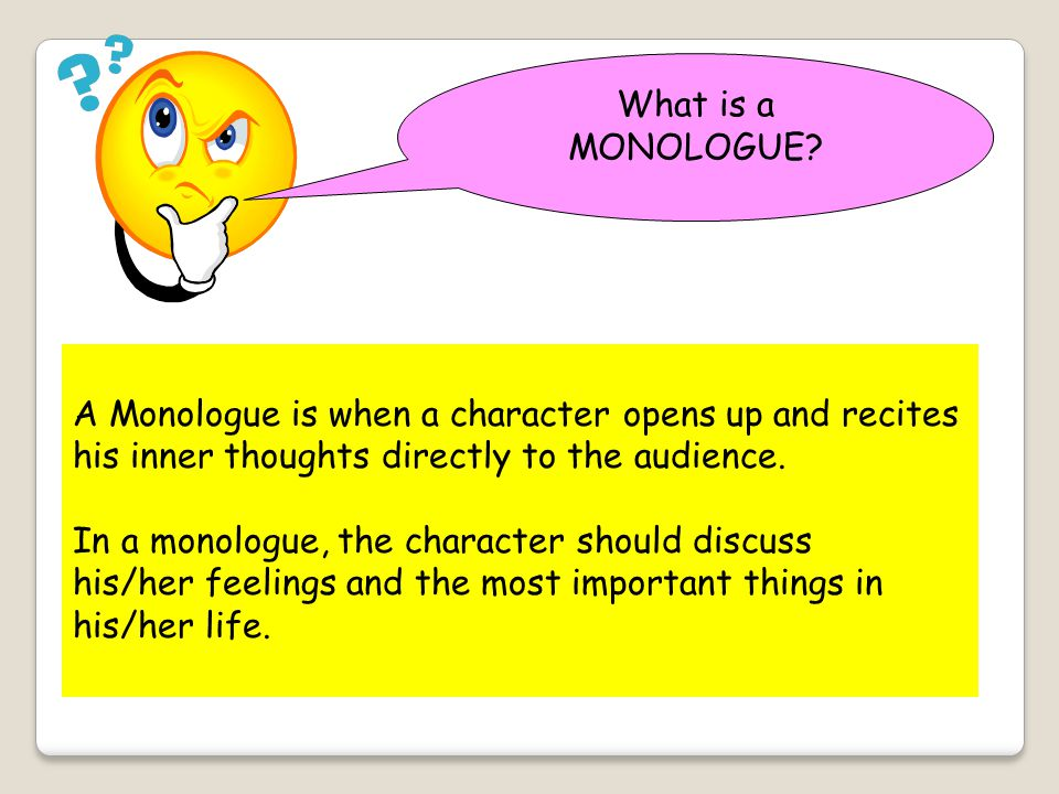 What is a MONOLOGUE A Monologue is when a character opens up and recites. his inner thoughts directly to the audience.