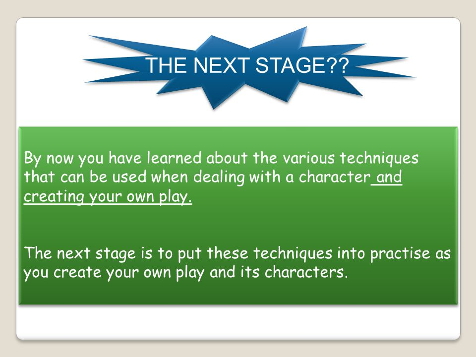 THE NEXT STAGE By now you have learned about the various techniques that can be used when dealing with a character and creating your own play.