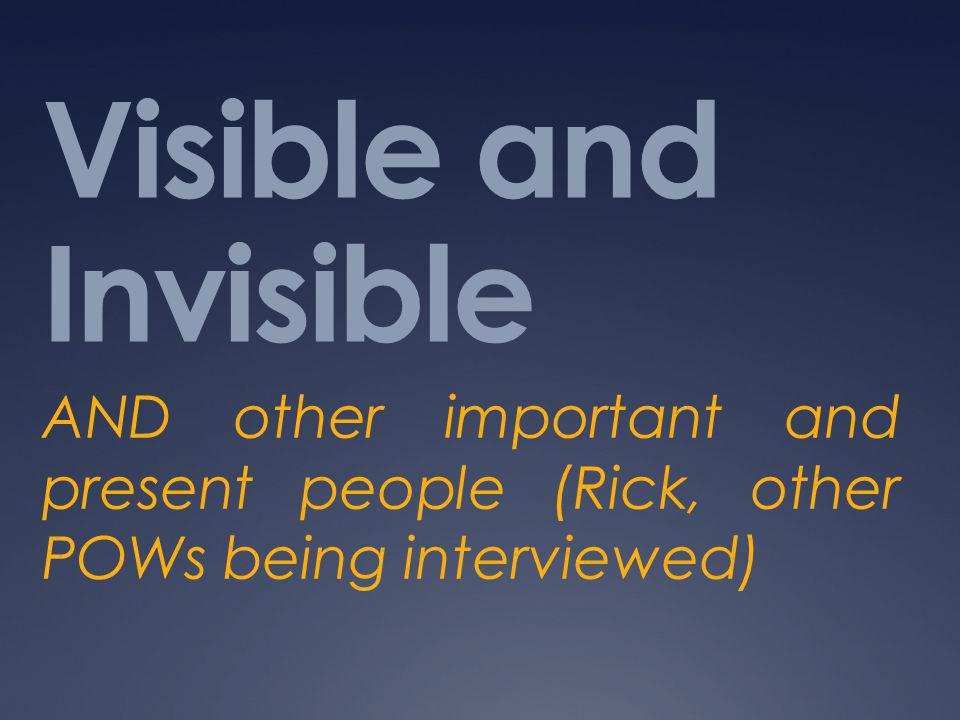 Visible and Invisible AND other important and present people (Rick, other POWs being interviewed)