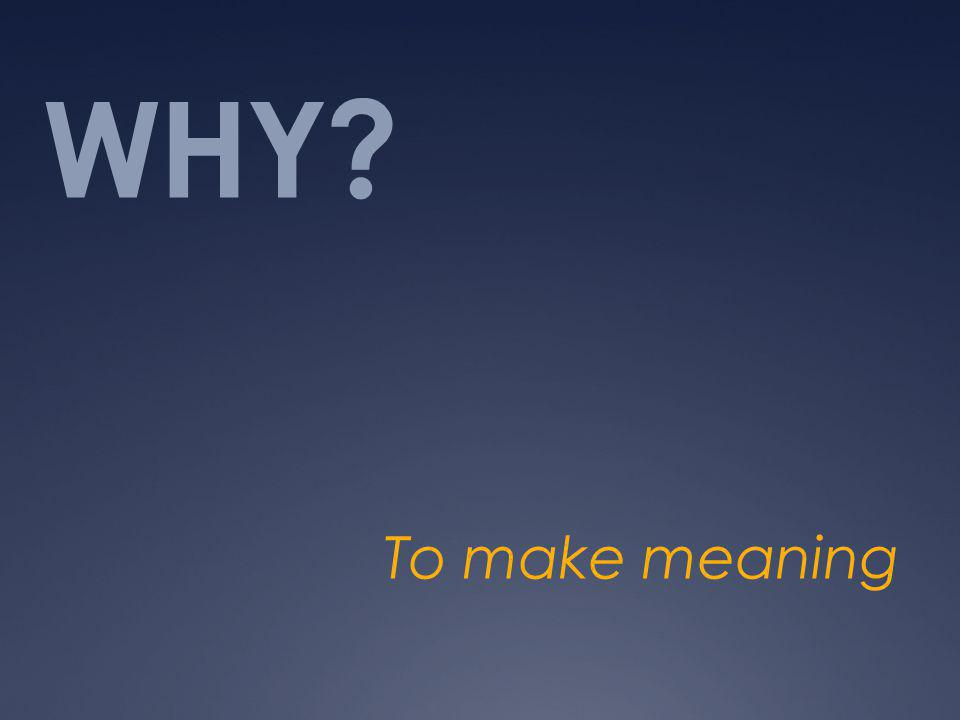 WHY To make meaning