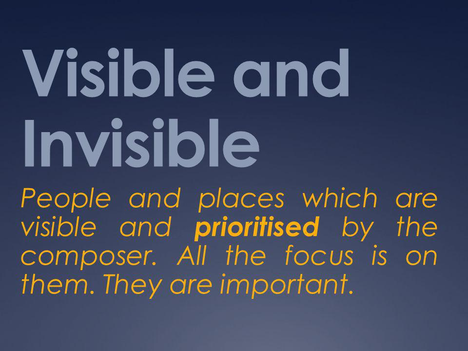 Visible and Invisible People and places which are visible and prioritised by the composer.