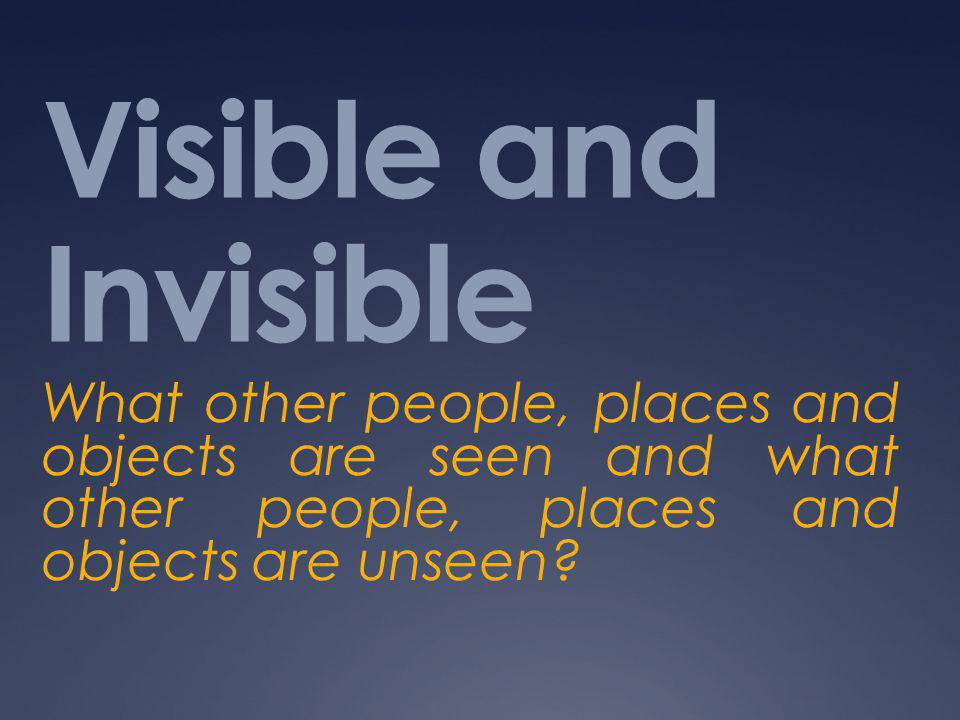 Visible and Invisible What other people, places and objects are seen and what other people, places and objects are unseen