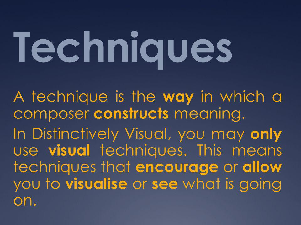 Techniques A technique is the way in which a composer constructs meaning.