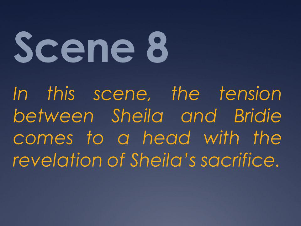 Scene 8 In this scene, the tension between Sheila and Bridie comes to a head with the revelation of Sheila's sacrifice.