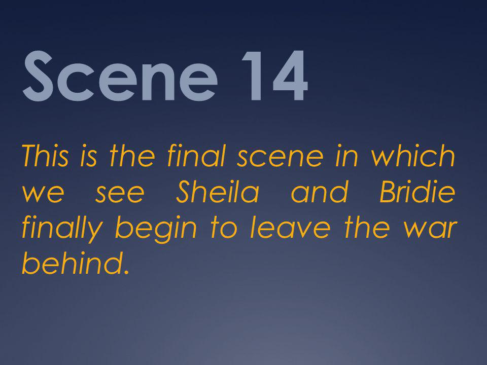 Scene 14 This is the final scene in which we see Sheila and Bridie finally begin to leave the war behind.