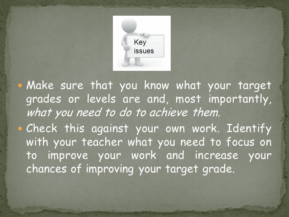 Key issues. Make sure that you know what your target grades or levels are and, most importantly, what you need to do to achieve them.